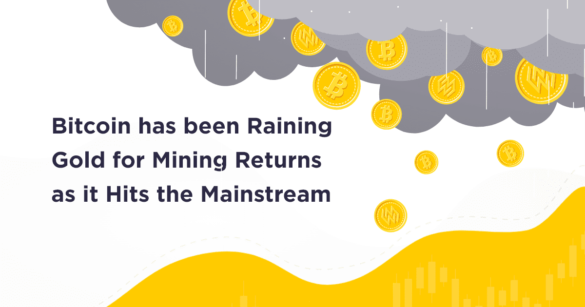 Bitcoin has been Raining Gold for Mining Returns as it Hits the Mainstream