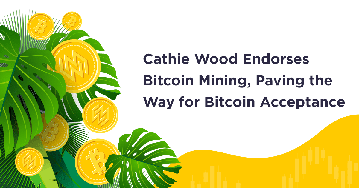 Cathie Wood Endorses Bitcoin Mining, Paving the Way for Bitcoin Acceptance